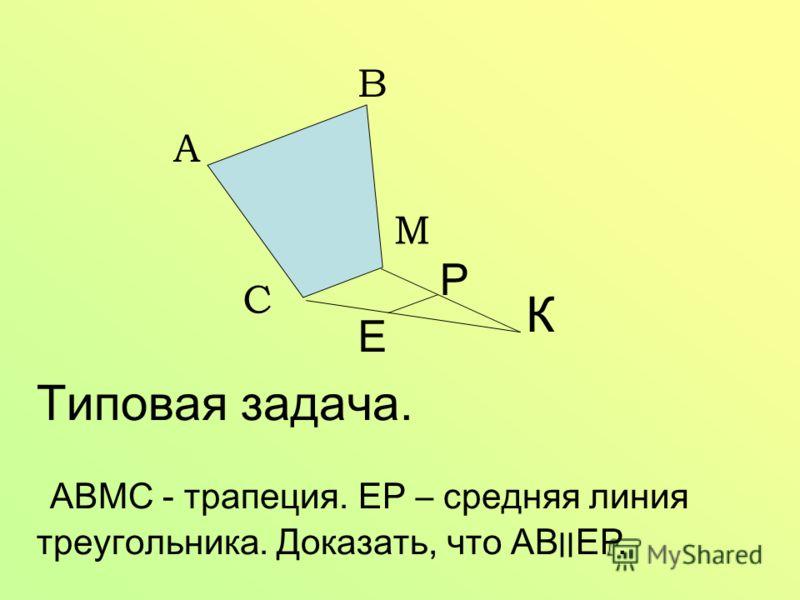 А В С М К Е Р Типовая задача. АВМС - трапеция. ЕР – средняя линия треугольника. Доказать, что АВ׀׀ ЕР.