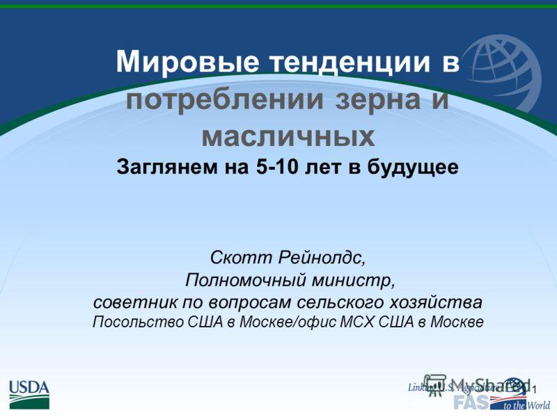 1 Мировые тенденции в потреблении зерна и масличных Заглянем на 5-10 лет в будущее Скотт Рейнолдс, Полномочный министр, советник по вопросам сельского хозяйства Посольство США в Москве/офис МСХ США в Москве