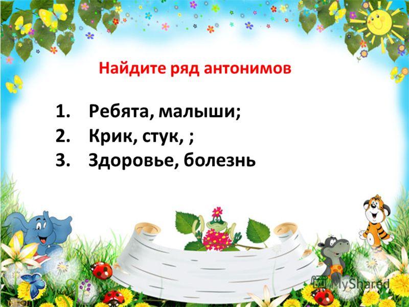 Найдите ряд антонимов 1.Ребята, малыши; 2.Крик, стук, ; 3.Здоровье, болезнь