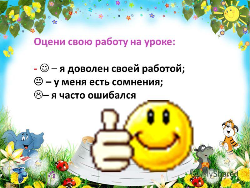 Оцени свою работу на уроке: - – я доволен своей работой; – у меня есть сомнения; – я часто ошибался