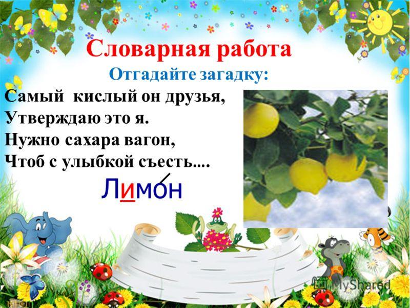 Словарная работа Отгадайте загадку: Самый кислый он друзья, Утверждаю это я. Нужно сахара вагон, Чтоб с улыбкой съесть …. Лимон