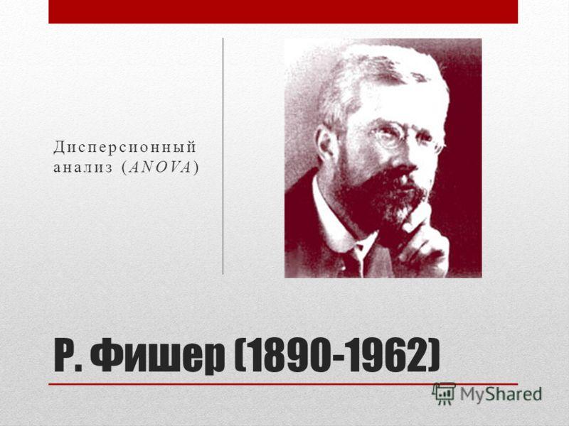 Р. Фишер (1890-1962) Дисперсионный анализ (ANOVA)
