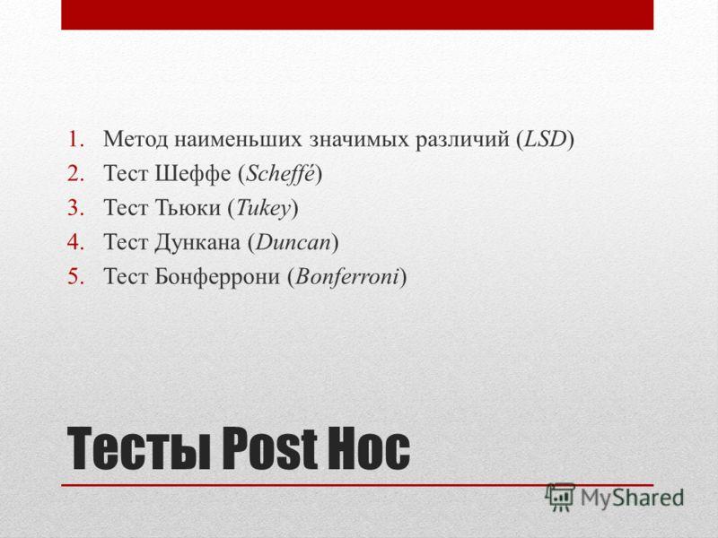 Тесты Post Hoc 1.Метод наименьших значимых различий (LSD) 2.Тест Шеффе (Scheffé) 3.Тест Тьюки (Tukey) 4.Тест Дункана (Duncan) 5.Тест Бонферрони (Bonferroni)