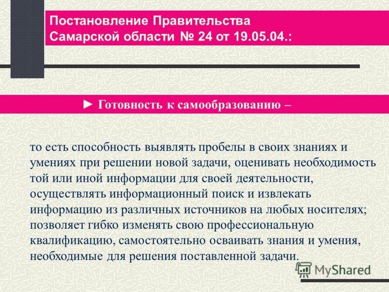 Постановление Правительства Самарской области 24 от 19.05.04.: Готовность к самообразованию – то есть способность выявлять пробелы в своих знаниях и умениях при решении новой задачи, оценивать необходимость той или иной информации для своей деятельно