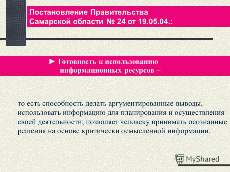 Постановление Правительства Самарской области 24 от 19.05.04.: Готовность к использованию информационных ресурсов – то есть способность делать аргументированные выводы, использовать информацию для планирования и осуществления своей деятельности; позв