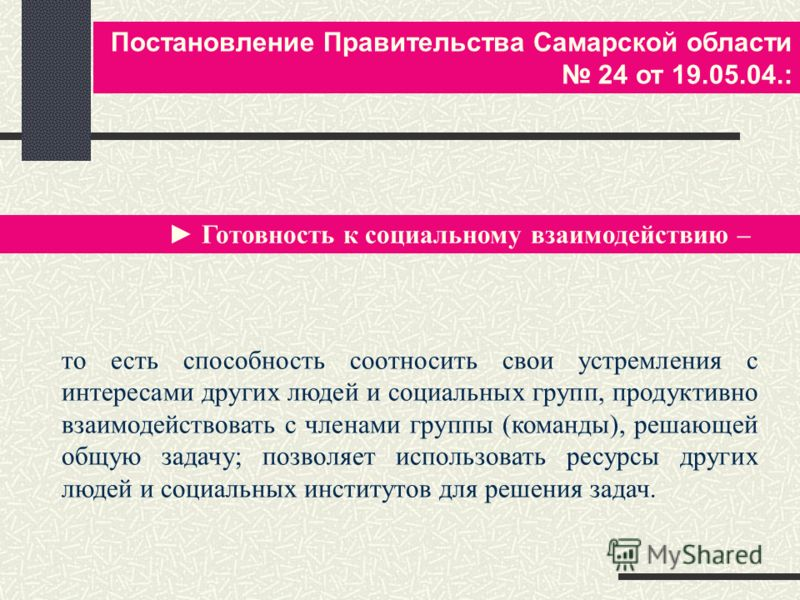 Постановление Правительства Самарской области 24 от 19.05.04.: Готовность к социальному взаимодействию – то есть способность соотносить свои устремления с интересами других людей и социальных групп, продуктивно взаимодействовать с членами группы (ком