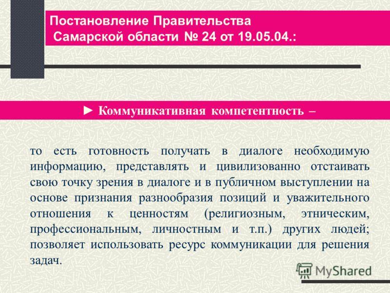 Постановление Правительства Самарской области 24 от 19.05.04.: Коммуникативная компетентность – то есть готовность получать в диалоге необходимую информацию, представлять и цивилизованно отстаивать свою точку зрения в диалоге и в публичном выступлени
