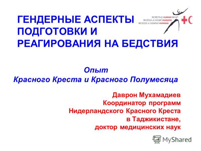 ГЕНДЕРНЫЕ АСПЕКТЫ ПОДГОТОВКИ И РЕАГИРОВАНИЯ НА БЕДСТВИЯ Опыт Красного Креста и Красного Полумесяца Даврон Мухамадиев Координатор программ Нидерландского Красного Креста в Таджикистане, доктор медицинских наук