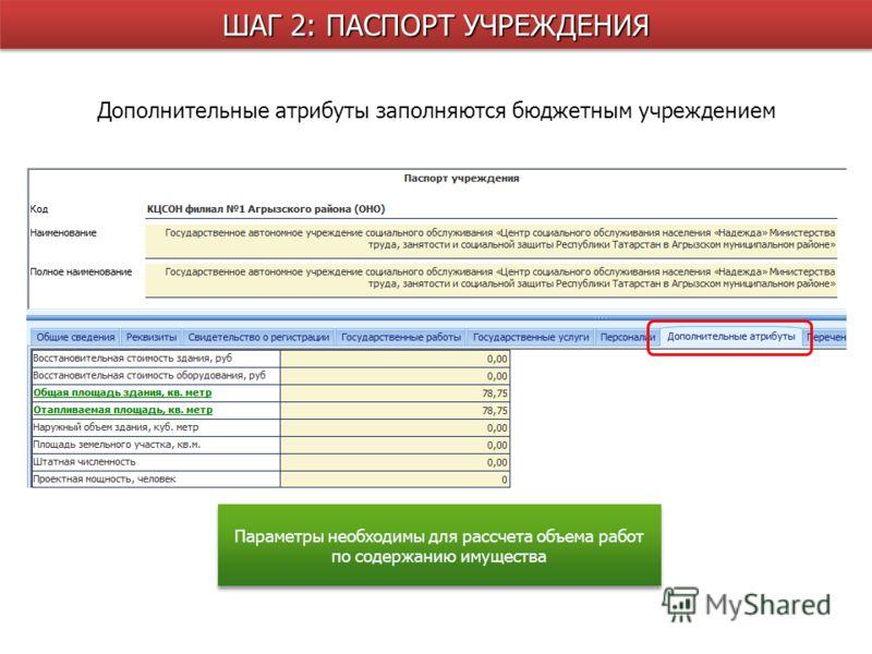 Дополнительные атрибуты заполняются бюджетным учреждением ШАГ 2: ПАСПОРТ УЧРЕЖДЕНИЯ Параметры необходимы для рассчета объема работ по содержанию имущества