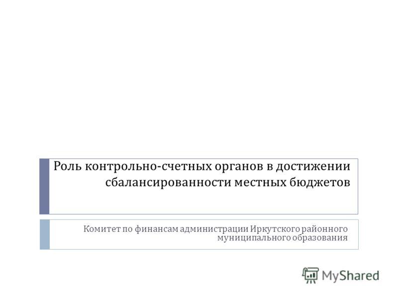 Роль контрольно - счетных органов в достижении сбалансированности местных бюджетов Комитет по финансам администрации Иркутского районного муниципального образования