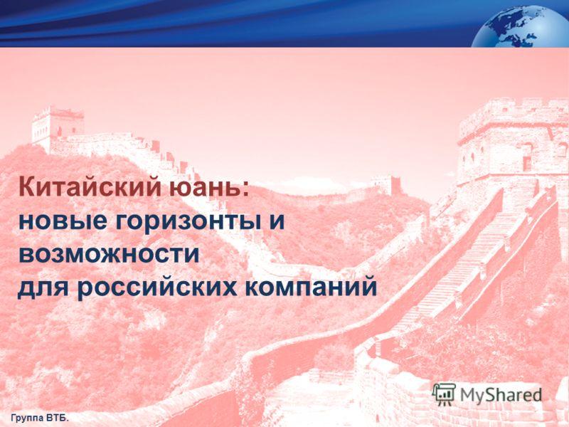 СТРОГО КОНФИДЕНЦИАЛЬНО Китайский юань: новые горизонты и возможности для российских компаний Группа ВТБ.