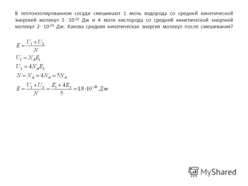 В теплоизолированном сосуде смешивают 1 моль водорода со средней кинетической энергией молекул 1· 10 -20 Дж и 4 моля кислорода со средней кинетической энергией молекул 2· 10 -20 Дж. Какова средняя кинетическая энергия молекул после смешивания?