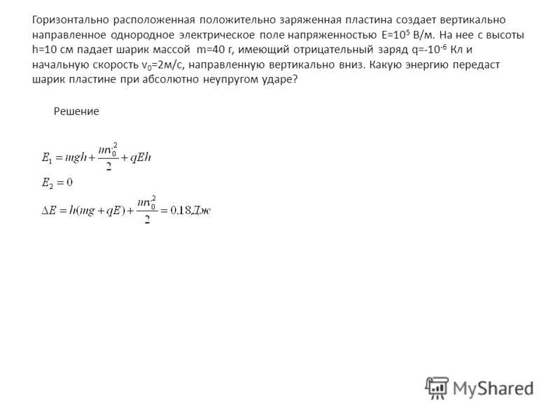 Горизонтально расположенная положительно заряженная пластина создает вертикально направленное однородное электрическое поле напряженностью Е=10 5 В/м. На нее с высоты h=10 см падает шарик масcой m=40 г, имеющий отрицательный заряд q=-10 -6 Кл и начал