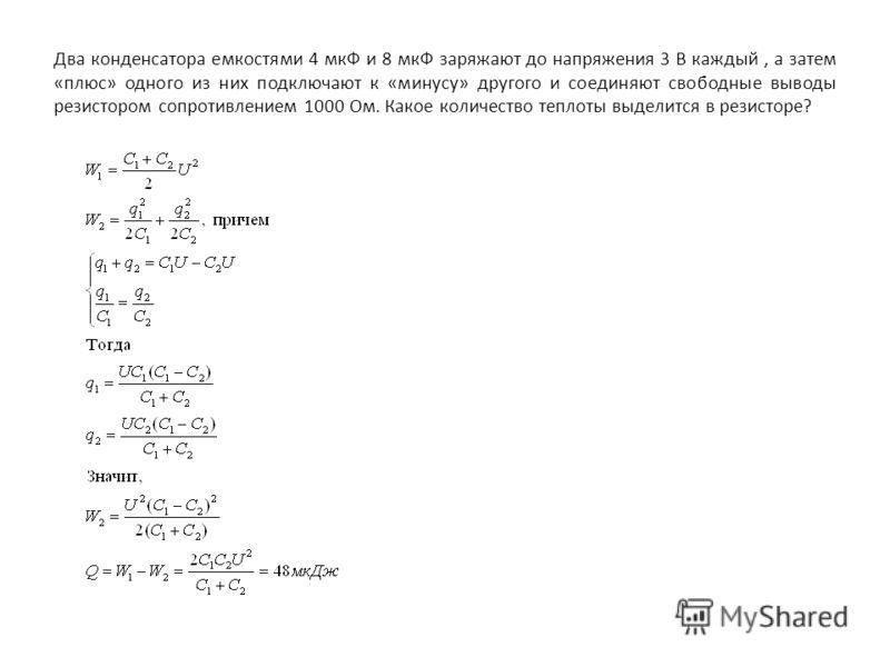 Два конденсатора емкостями 4 мкФ и 8 мкФ заряжают до напряжения 3 В каждый, а затем «плюс» одного из них подключают к «минусу» другого и соединяют свободные выводы резистором сопротивлением 1000 Ом. Какое количество теплоты выделится в резисторе?