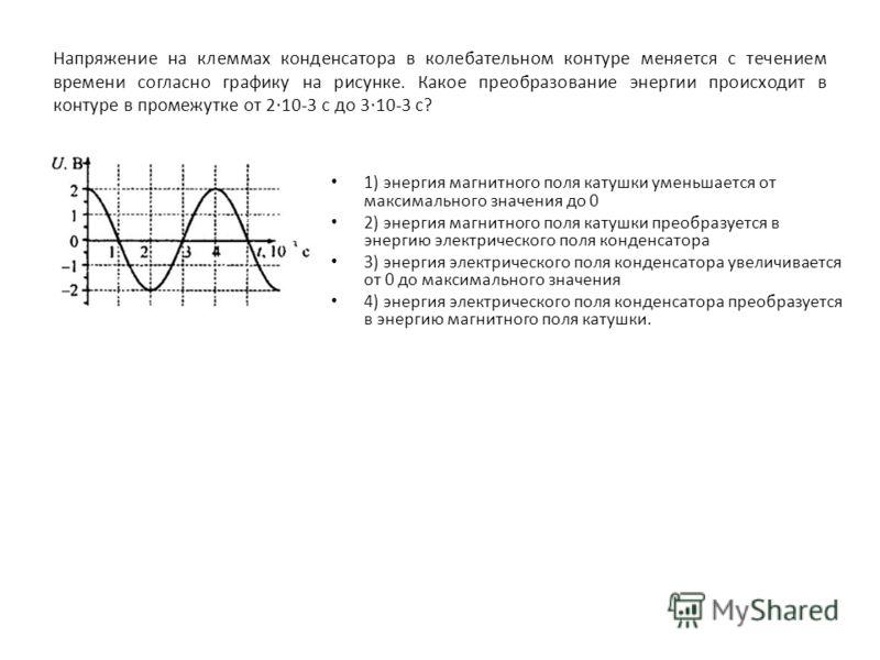 Напряжение на клеммах конденсатора в колебательном контуре меняется с течением времени согласно графику на рисунке. Какое преобразование энергии происходит в контуре в промежутке от 2 10-3 с до 3 10-3 с? 1) энергия магнитного поля катушки уменьшается