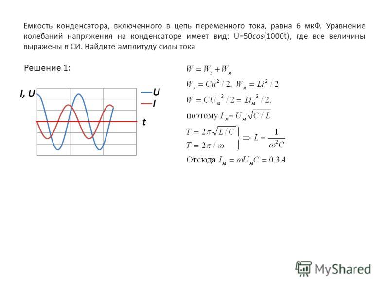 Емкость конденсатора, включенного в цепь переменного тока, равна 6 мкФ. Уравнение колебаний напряжения на конденсаторе имеет вид: U=50cos(1000t), где все величины выражены в СИ. Найдите амплитуду силы тока Решение 1: