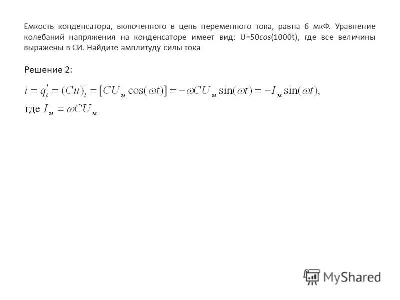 Емкость конденсатора, включенного в цепь переменного тока, равна 6 мкФ. Уравнение колебаний напряжения на конденсаторе имеет вид: U=50cos(1000t), где все величины выражены в СИ. Найдите амплитуду силы тока Решение 2: