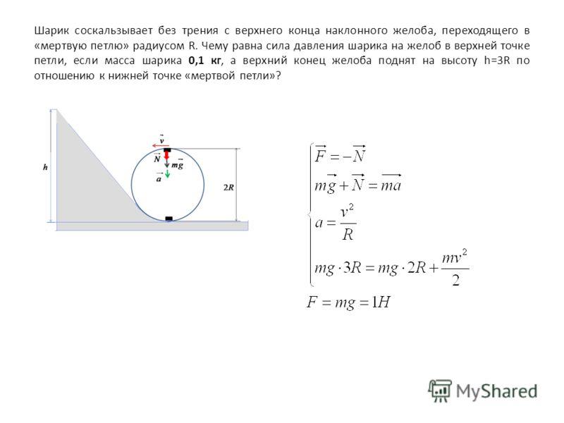 Шарик соскальзывает без трения с верхнего конца наклонного желоба, переходящего в «мертвую петлю» радиусом R. Чему равна сила давления шарика на желоб в верхней точке петли, если масса шарика 0,1 кг, а верхний конец желоба поднят на высоту h=3R по от