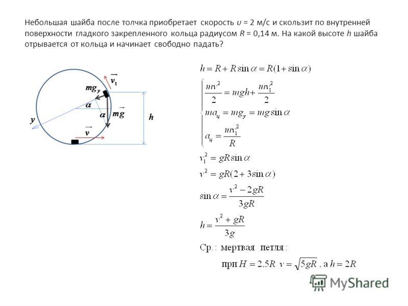Небольшая шайба после толчка приобретает скорость υ = 2 м/с и скользит по внутренней поверхности гладкого закрепленного кольца радиусом R = 0,14 м. На какой высоте h шайба отрывается от кольца и начинает свободно падать?