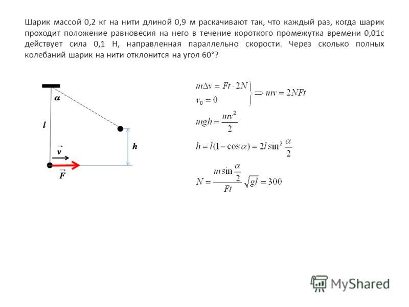 Шарик массой 0,2 кг на нити длиной 0,9 м раскачивают так, что каждый раз, когда шарик проходит положение равновесия на него в течение короткого промежутка времени 0,01с действует сила 0,1 Н, направленная параллельно скорости. Через сколько полных кол