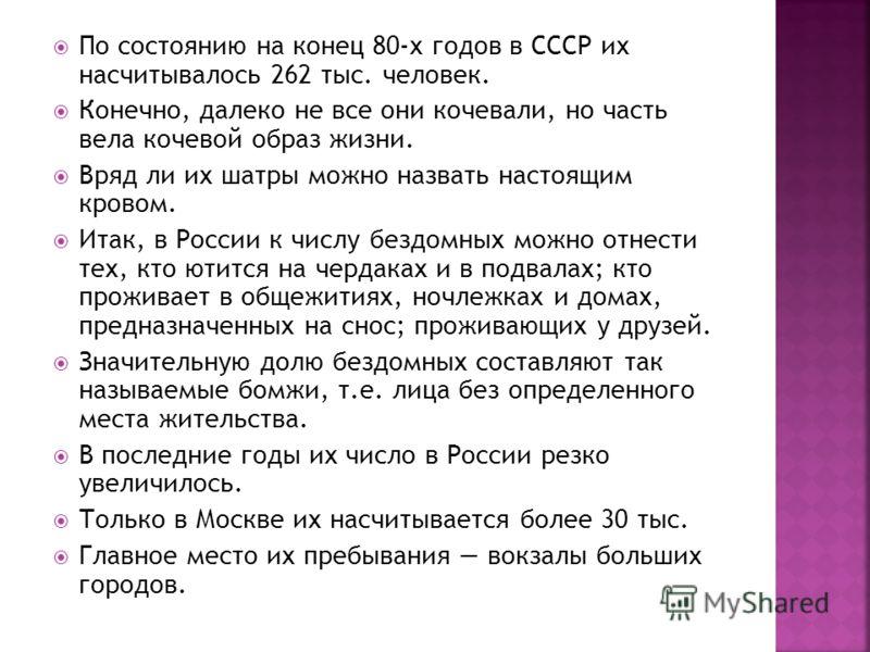 По состоянию на конец 80-х годов в СССР их насчитывалось 262 тыс. человек. Конечно, далеко не все они кочевали, но часть вела кочевой образ жизни. Вряд ли их шатры можно назвать настоящим кровом. Итак, в России к числу бездомных можно отнести тех, кт