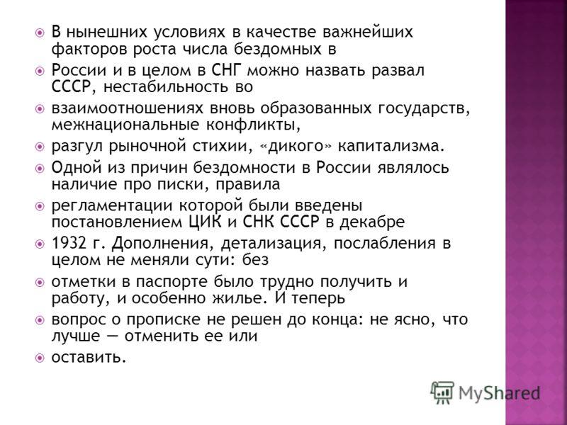 В нынешних условиях в качестве важнейших факторов роста числа бездомных в России и в целом в СНГ можно назвать развал СССР, нестабильность во взаимоотношениях вновь образованных государств, межнациональные конфликты, разгул рыночной стихии, «дикого»