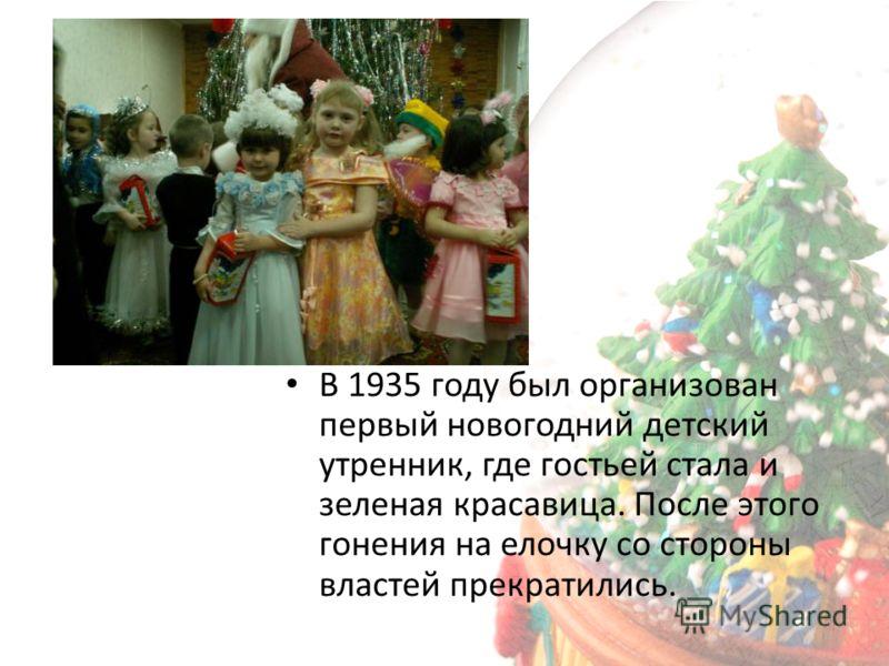 В 1935 году был организован первый новогодний детский утренник, где гостьей стала и зеленая красавица. После этого гонения на елочку со стороны властей прекратились.