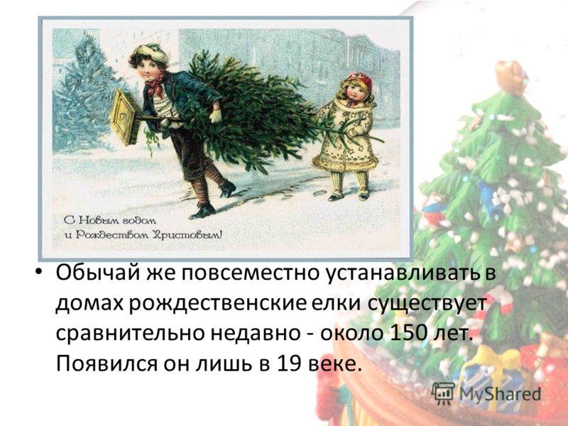 Обычай же повсеместно устанавливать в домах рождественские елки существует сравнительно недавно - около 150 лет. Появился он лишь в 19 веке.