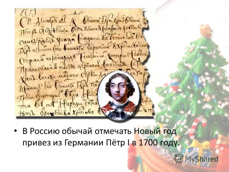 В Россию обычай отмечать Новый год привез из Германии Пётр I в 1700 году.