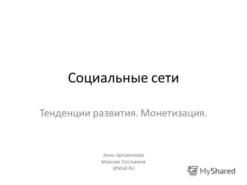 Социальные сети Тенденции развития. Монетизация. Анна Артамонова Максим Постников @Mail.Ru