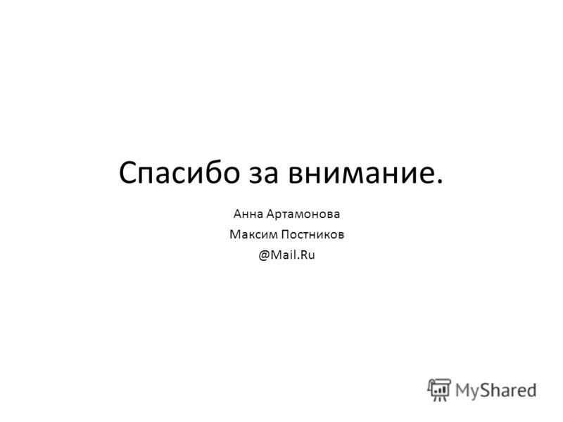 Спасибо за внимание. Анна Артамонова Максим Постников @Mail.Ru