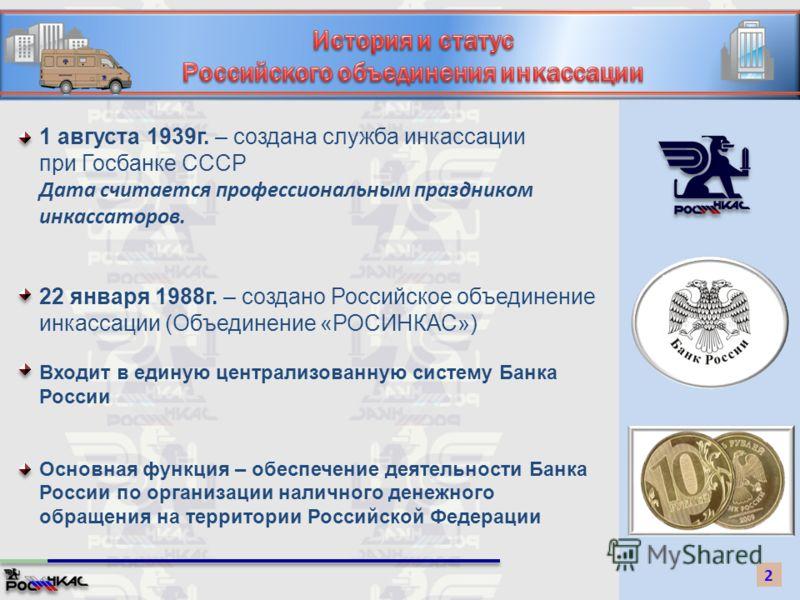 1 августа 1939г. – создана служба инкассации при Госбанке СССР Дата считается профессиональным праздником инкассаторов. 22 января 1988г. – создано Российское объединение инкассации (Объединение «РОСИНКАС») 2 Входит в единую централизованную систему Б
