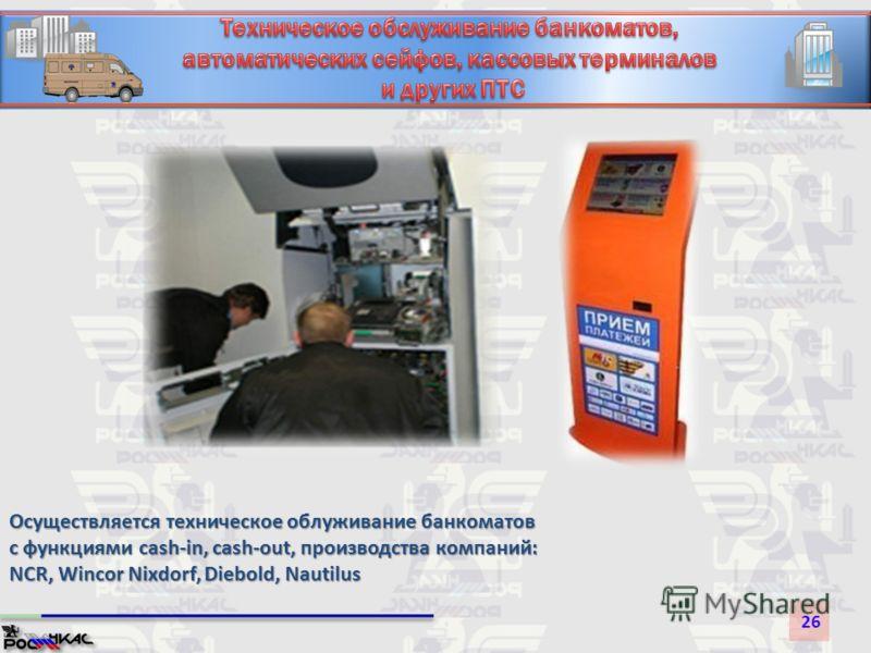 26 Осуществляется техническое облуживание банкоматов с функциями cash-in, cash-out, производства компаний: NCR, Wincor Nixdorf, Diebold, Nautilus
