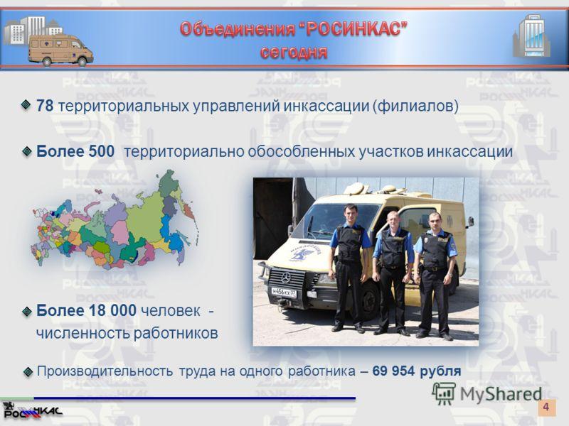 4 78 территориальных управлений инкассации (филиалов) Более 500 территориально обособленных участков инкассации Более 18 000 человек - численность работников Производительность труда на одного работника – 69 954 рубля