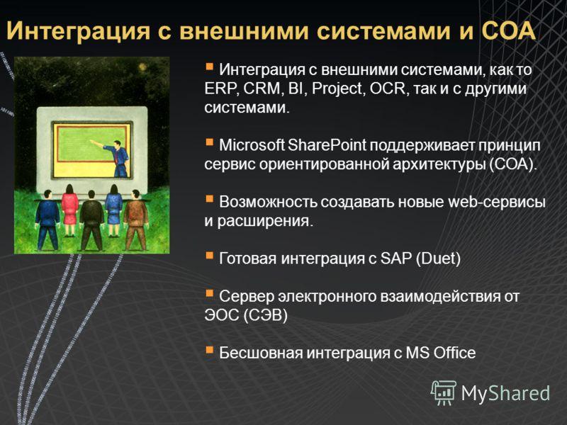 Интеграция с внешними системами и СОА Интеграция с внешними системами, как то ERP, CRM, BI, Project, OCR, так и с другими системами. Microsoft SharePoint поддерживает принцип сервис ориентированной архитектуры (СОА). Возможность создавать новые web-с