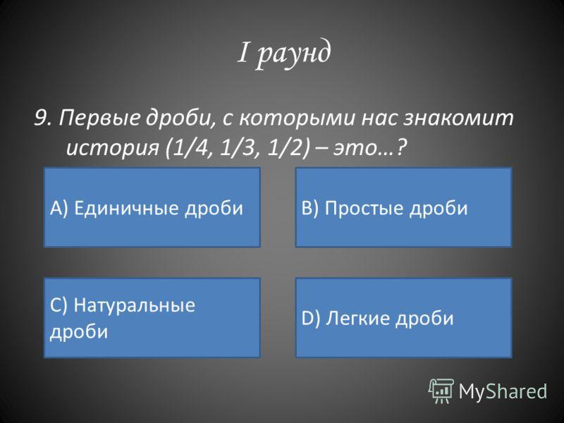 I раунд 9. Первые дроби, с которыми нас знакомит история (1/4, 1/3, 1/2) – это…? А) Единичные дробиB) Простые дроби C) Натуральные дроби D) Легкие дроби