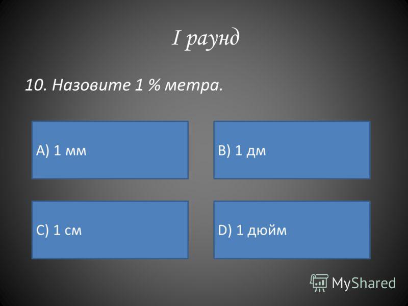 I раунд 10. Назовите 1 % метра. А) 1 ммB) 1 дм C) 1 смD) 1 дюйм