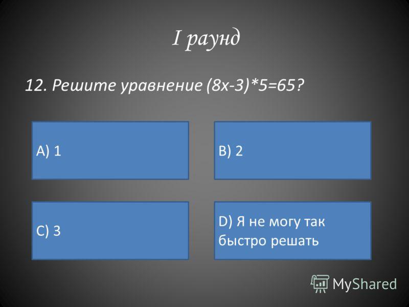 I раунд 12. Решите уравнение (8х-3)*5=65? А) 1B) 2 C) 3 D) Я не могу так быстро решать