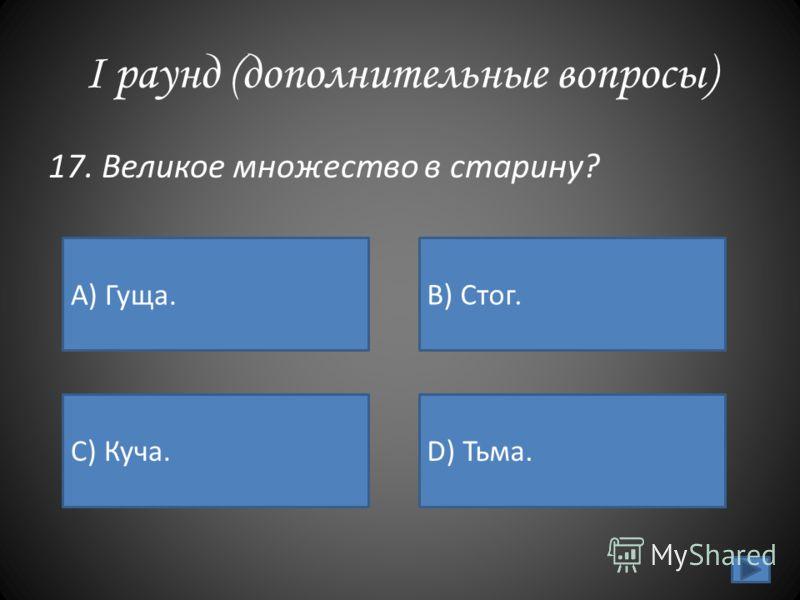 I раунд (дополнительные вопросы) 17. Великое множество в старину? А) Гуща. B) Стог. C) Куча.D) Тьма.
