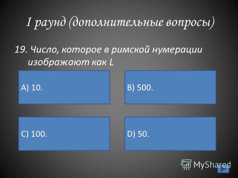I раунд (дополнительные вопросы) 19. Число, которое в римской нумерации изображают как L А) 10. B) 500. C) 100.D) 50.