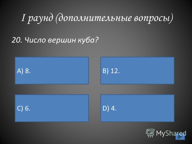 I раунд (дополнительные вопросы) 20. Число вершин куба? А) 8. B) 12. C) 6.D) 4.