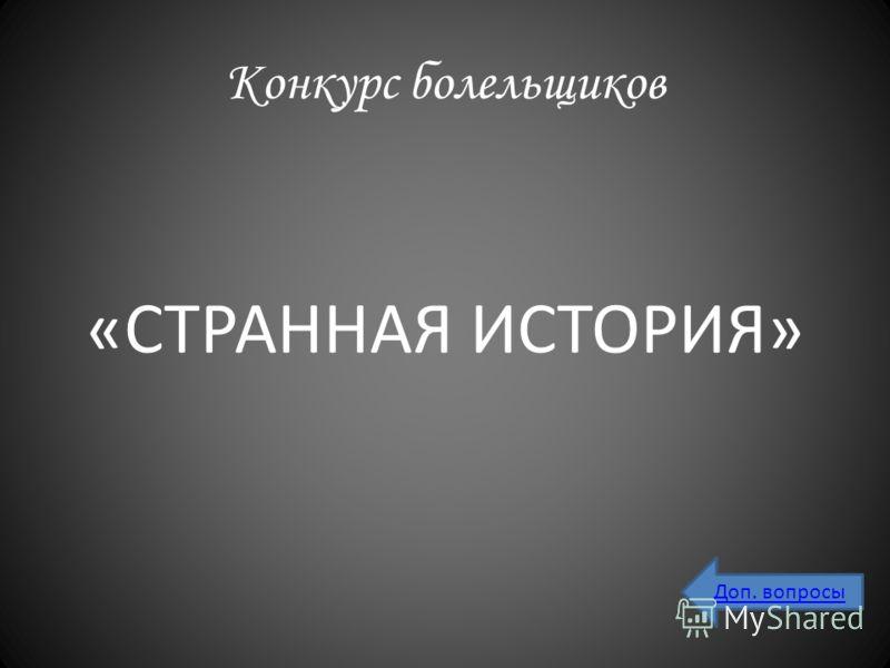 Конкурс болельщиков «СТРАННАЯ ИСТОРИЯ» Доп. вопросы