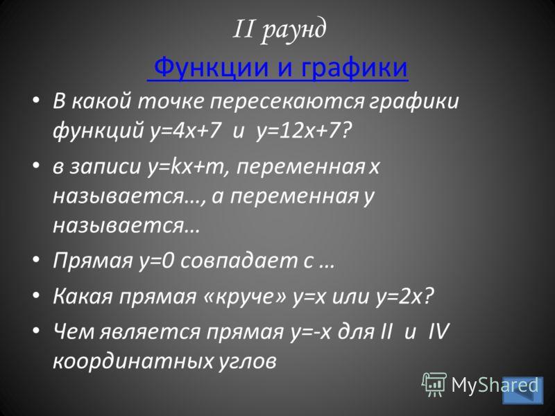 II раунд Функции и графики Функции и графики В какой точке пересекаются графики функций y=4x+7 и y=12x+7? в записи у=kx+m, переменная х называется…, а переменная у называется… Прямая у=0 совпадает с … Какая прямая «круче» у=х или у=2х? Чем является п