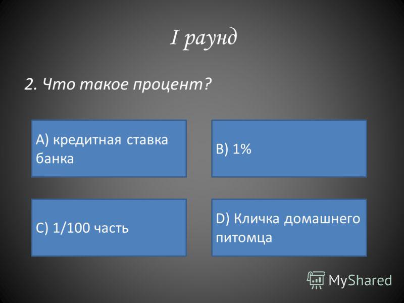 I раунд 2. Что такое процент? А) кредитная ставка банка B) 1% C) 1/100 часть D) Кличка домашнего питомца