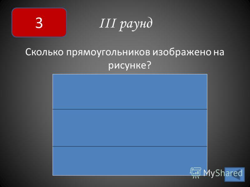 III раунд Сколько прямоугольников изображено на рисунке? 3