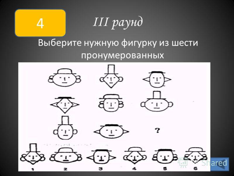 III раунд Выберите нужную фигурку из шести пронумерованных 4
