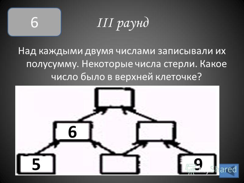 III раунд Над каждыми двумя числами записывали их полусумму. Некоторые числа стерли. Какое число было в верхней клеточке? 6 5 6 9