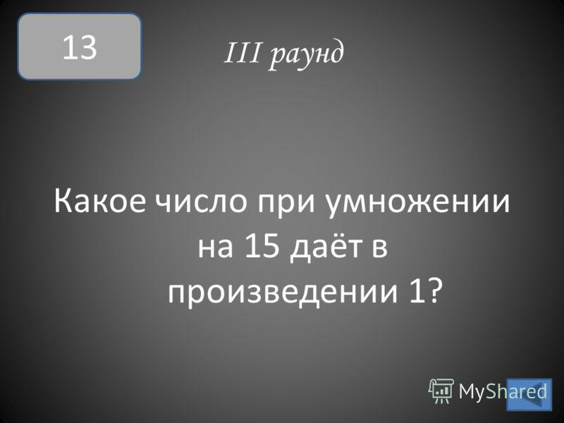 III раунд Какое число при умножении на 15 даёт в произведении 1? 13