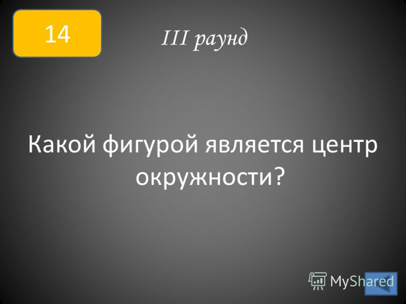 III раунд Какой фигурой является центр окружности? 14