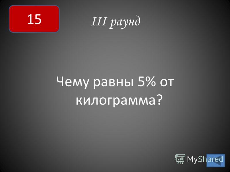 III раунд Чему равны 5% от килограмма? 15